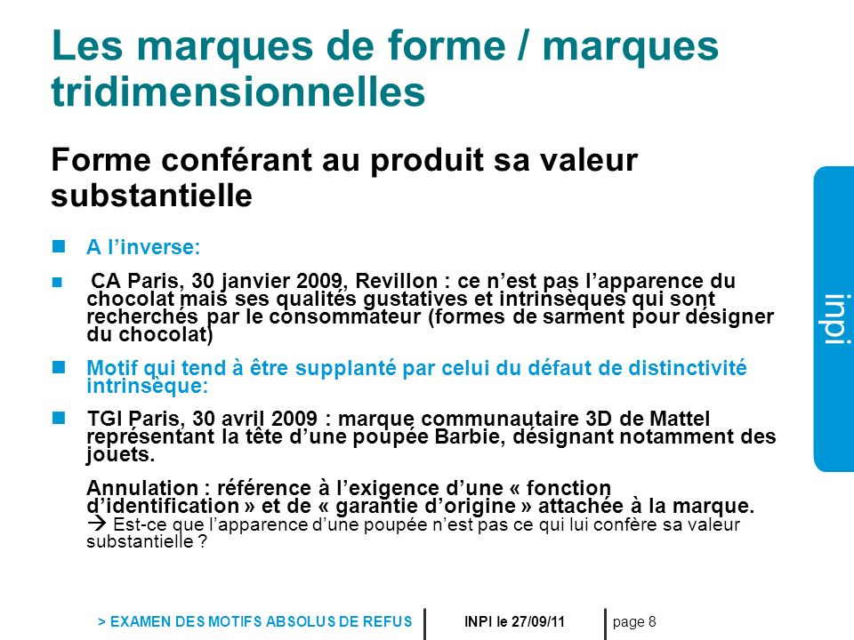 inpi INPI le 27/09/11 > EXAMEN DES MOTIFS ABSOLUS DE REFUS page 8 Les marques de forme / marques tridimensionnelles Forme conférant au produit sa vale