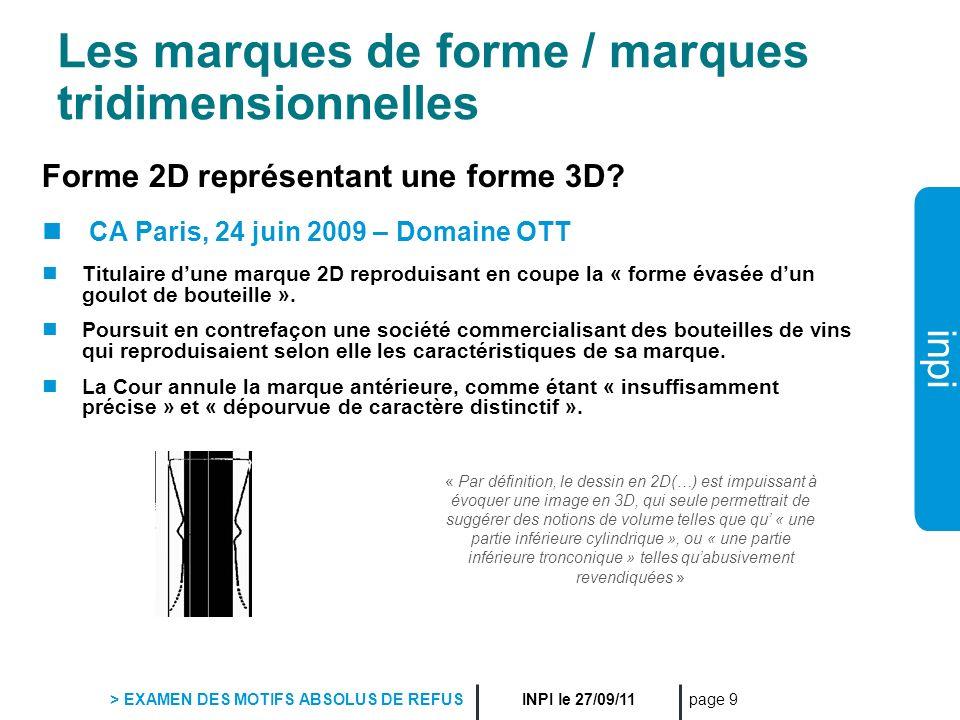 inpi INPI le 27/09/11 > EXAMEN DES MOTIFS ABSOLUS DE REFUS page 9 Les marques de forme / marques tridimensionnelles Forme 2D représentant une forme 3D