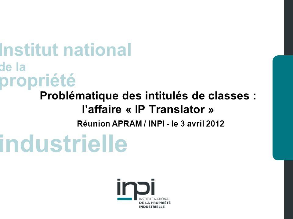 inpi Apram-Inpi le 3 avril 2012 > Problématique des intitulés de classes page 2 Laffaire « IP Translator » Éléments de fait et procédure Dépôt de la marque IP TRANSLATOR … en classe 41 : « éducation ; formation ; divertissement ; activités sportives et culturelles ».