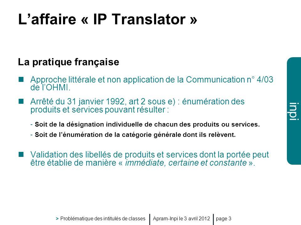inpi Apram-Inpi le 3 avril 2012 > Problématique des intitulés de classes page 3 Laffaire « IP Translator » La pratique française Approche littérale et non application de la Communication n° 4/03 de lOHMI.