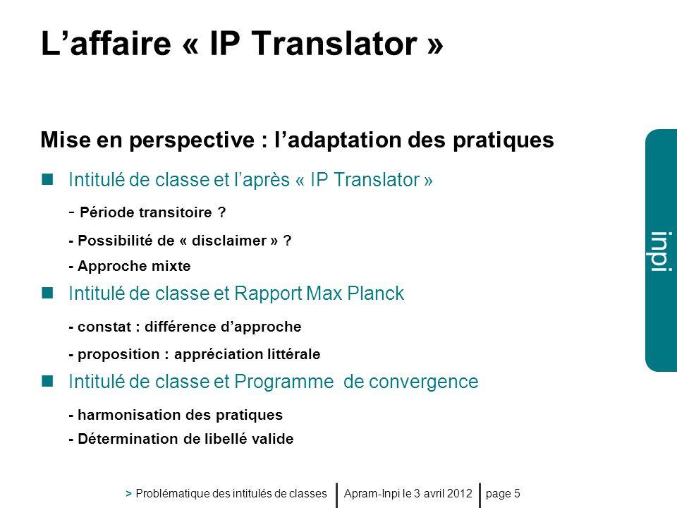 inpi Apram-Inpi le 3 avril 2012 > Problématique des intitulés de classes page 5 Laffaire « IP Translator » Mise en perspective : ladaptation des pratiques Intitulé de classe et laprès « IP Translator » - Période transitoire .
