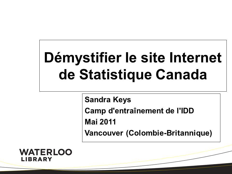Démystifier le site Internet de Statistique Canada Sandra Keys Camp d entraînement de l IDD Mai 2011 Vancouver (Colombie-Britannique)