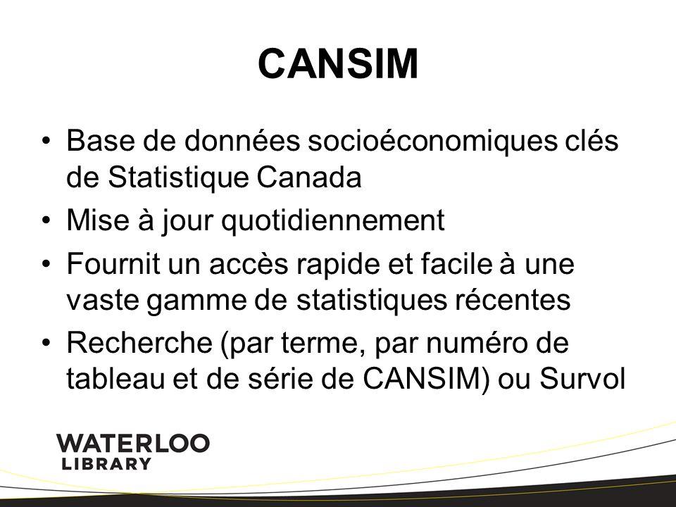 CANSIM Base de données socioéconomiques clés de Statistique Canada Mise à jour quotidiennement Fournit un accès rapide et facile à une vaste gamme de statistiques récentes Recherche (par terme, par numéro de tableau et de série de CANSIM) ou Survol