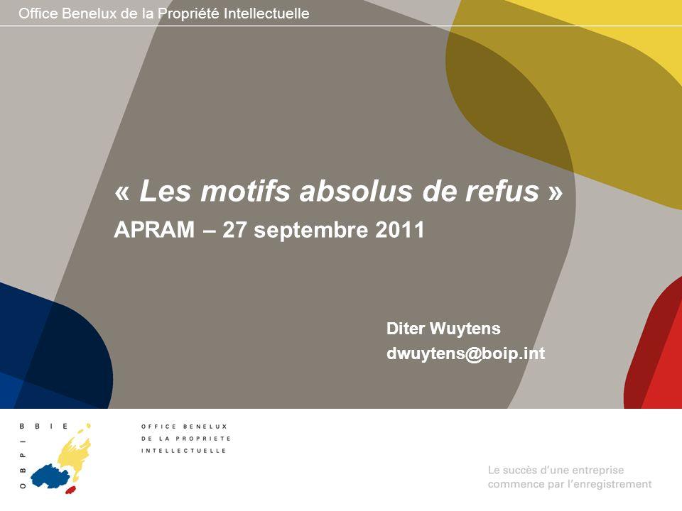 Office Benelux de la Propriété Intellectuelle Diter Wuytens dwuytens@boip.int « Les motifs absolus de refus » APRAM – 27 septembre 2011