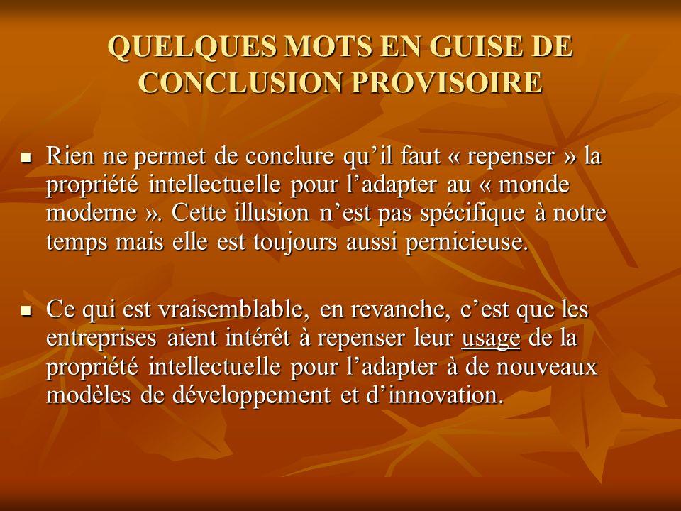 QUELQUES MOTS EN GUISE DE CONCLUSION PROVISOIRE Rien ne permet de conclure quil faut « repenser » la propriété intellectuelle pour ladapter au « monde moderne ».