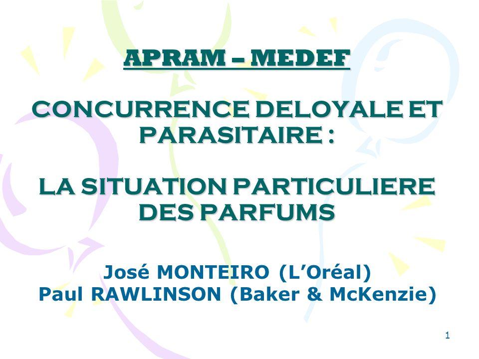 1 APRAM – MEDEF CONCURRENCE DELOYALE ET PARASITAIRE : LA SITUATION PARTICULIERE DES PARFUMS José MONTEIRO (LOréal) Paul RAWLINSON (Baker & McKenzie)