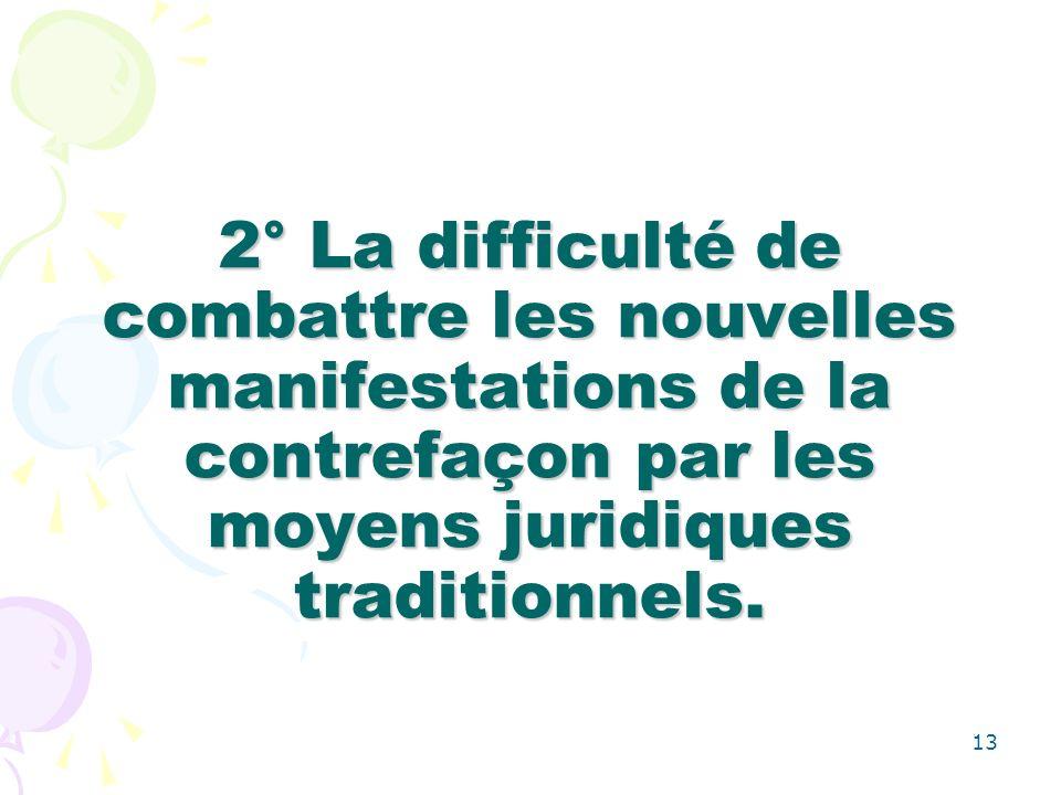 13 2° La difficulté de combattre les nouvelles manifestations de la contrefaçon par les moyens juridiques traditionnels.