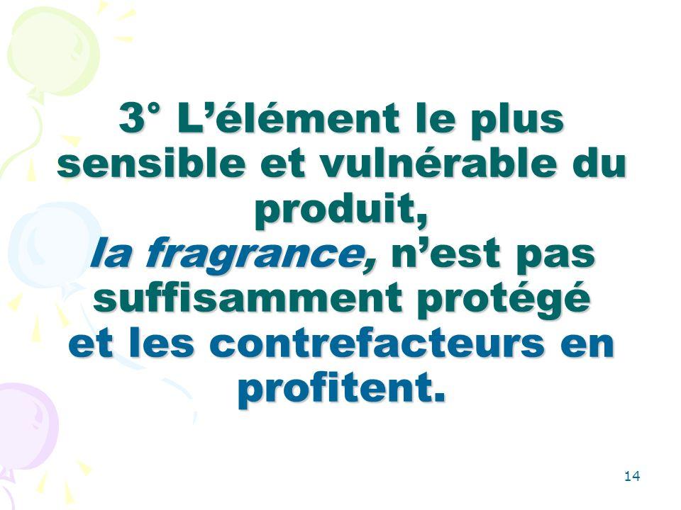 14 3° Lélément le plus sensible et vulnérable du produit, la fragrance, nest pas suffisamment protégé et les contrefacteurs en profitent.