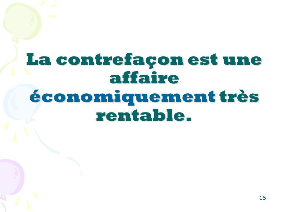 15 La contrefaçon est une affaire économiquement très rentable.
