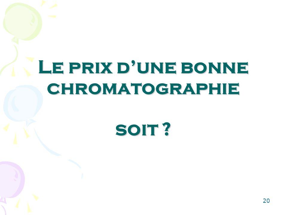 20 Le prix dune bonne chromatographie soit ?