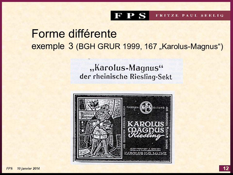 12 FPS 10 janvier 2014 Forme différente exemple 3 (BGH GRUR 1999, 167 Karolus-Magnus)