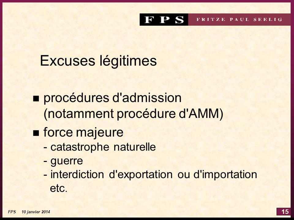15 FPS 10 janvier 2014 Excuses légitimes n procédures d admission (notamment procédure d AMM) n force majeure - catastrophe naturelle - guerre - interdiction d exportation ou d importation etc.