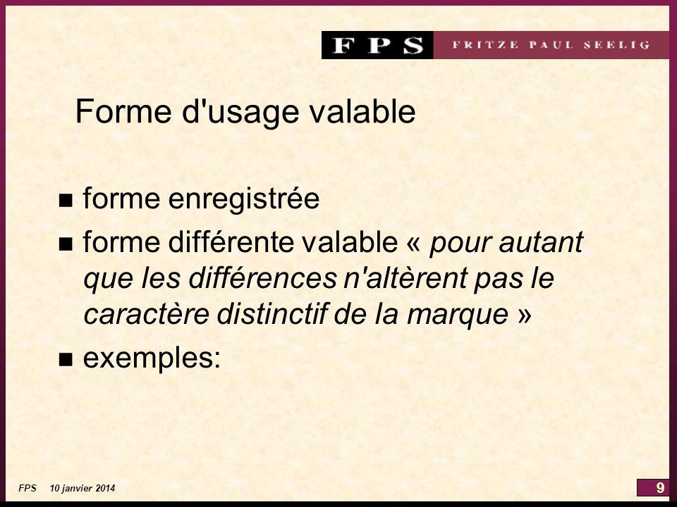 9 FPS 10 janvier 2014 Forme d usage valable n forme enregistrée n forme différente valable « pour autant que les différences n altèrent pas le caractère distinctif de la marque » n exemples: