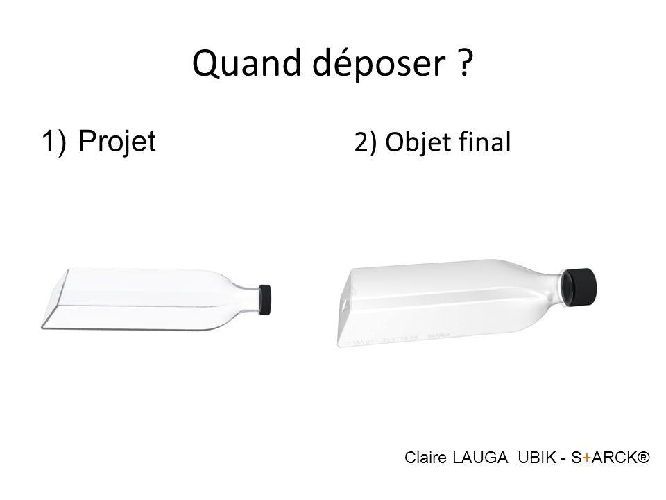 Quand déposer ? 1)Projet 2) Objet final Claire LAUGA UBIK - S+ARCK®