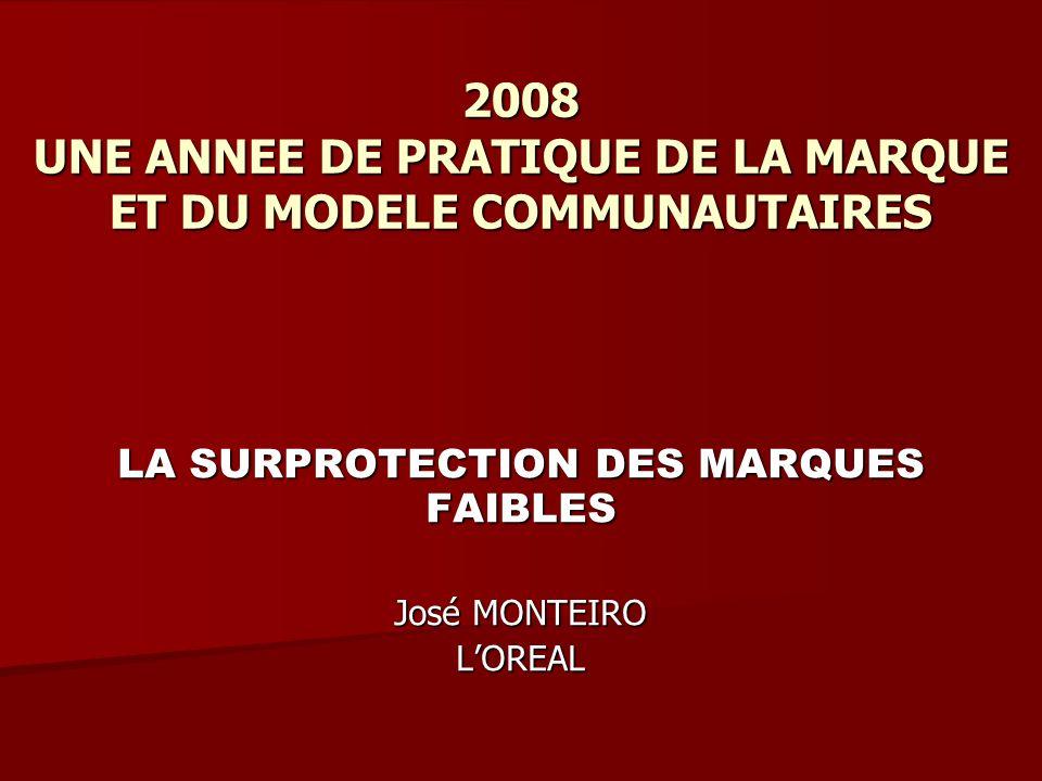 2008 UNE ANNEE DE PRATIQUE DE LA MARQUE ET DU MODELE COMMUNAUTAIRES LA SURPROTECTION DES MARQUES FAIBLES José MONTEIRO LOREAL