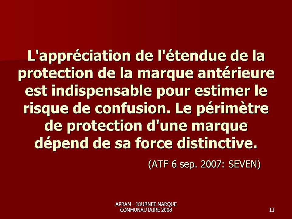 APRAM - JOURNEE MARQUE COMMUNAUTAIRE 200811 L appréciation de l étendue de la protection de la marque antérieure est indispensable pour estimer le risque de confusion.