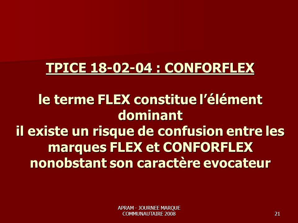 APRAM - JOURNEE MARQUE COMMUNAUTAIRE 200821 TPICE 18-02-04 : CONFORFLEX le terme FLEX constitue lélément dominant il existe un risque de confusion entre les marques FLEX et CONFORFLEX nonobstant son caractère evocateur