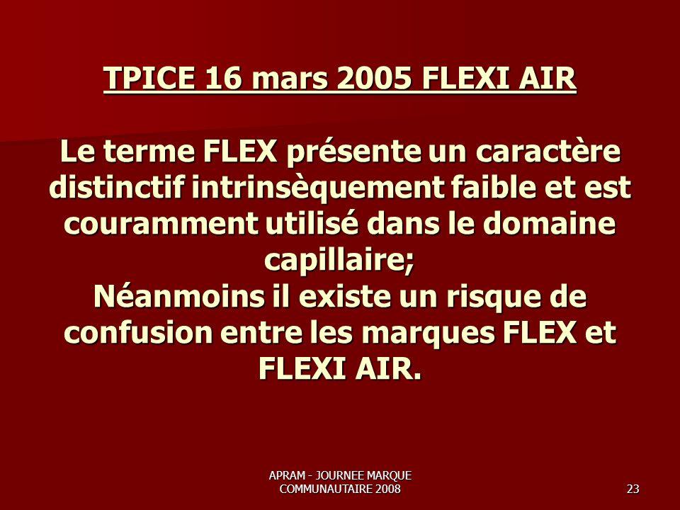 APRAM - JOURNEE MARQUE COMMUNAUTAIRE 200823 TPICE 16 mars 2005 FLEXI AIR Le terme FLEX présente un caractère distinctif intrinsèquement faible et est couramment utilisé dans le domaine capillaire; Néanmoins il existe un risque de confusion entre les marques FLEX et FLEXI AIR.