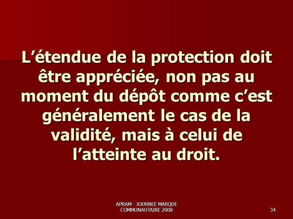 APRAM - JOURNEE MARQUE COMMUNAUTAIRE 200834 Létendue de la protection doit être appréciée, non pas au moment du dépôt comme cest généralement le cas de la validité, mais à celui de latteinte au droit.