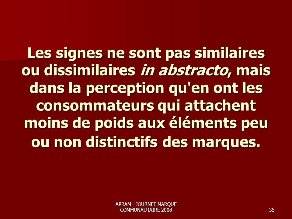 APRAM - JOURNEE MARQUE COMMUNAUTAIRE 200835 Les signes ne sont pas similaires ou dissimilaires in abstracto, mais dans la perception qu en ont les consommateurs qui attachent moins de poids aux éléments peu ou non distinctifs des marques.