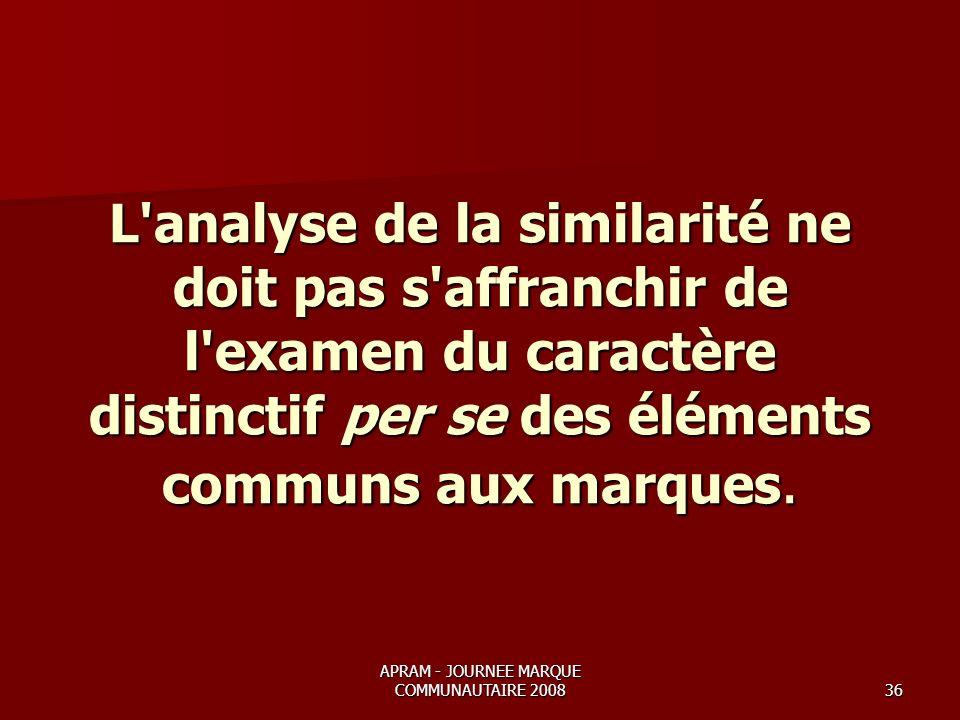 APRAM - JOURNEE MARQUE COMMUNAUTAIRE 200836 L analyse de la similarité ne doit pas s affranchir de l examen du caractère distinctif per se des éléments communs aux marques.