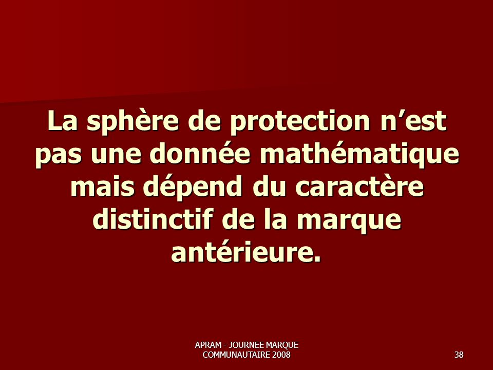 APRAM - JOURNEE MARQUE COMMUNAUTAIRE 200838 La sphère de protection nest pas une donnée mathématique mais dépend du caractère distinctif de la marque antérieure.