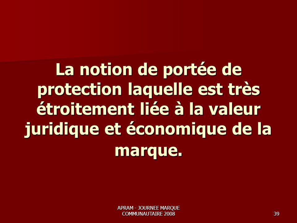 APRAM - JOURNEE MARQUE COMMUNAUTAIRE 200839 La notion de portée de protection laquelle est très étroitement liée à la valeur juridique et économique de la marque.