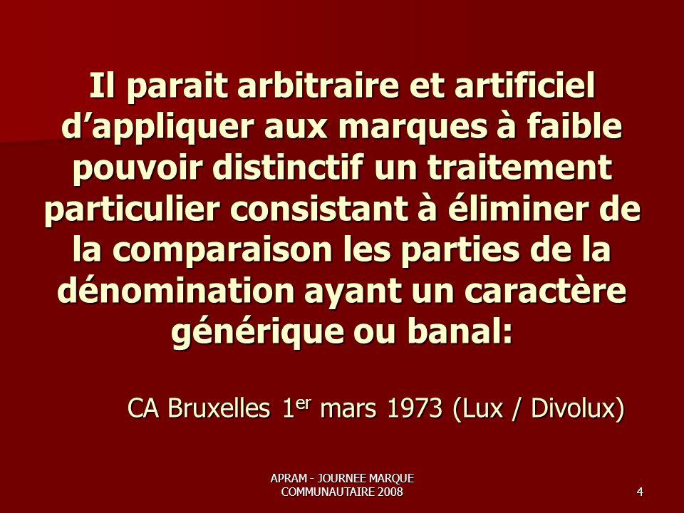 APRAM - JOURNEE MARQUE COMMUNAUTAIRE 20084 Il parait arbitraire et artificiel dappliquer aux marques à faible pouvoir distinctif un traitement particulier consistant à éliminer de la comparaison les parties de la dénomination ayant un caractère générique ou banal: CA Bruxelles 1 er mars 1973 (Lux / Divolux)