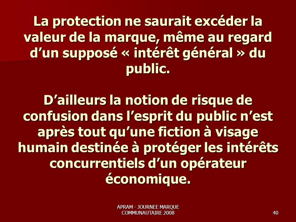 APRAM - JOURNEE MARQUE COMMUNAUTAIRE 200840 La protection ne saurait excéder la valeur de la marque, même au regard dun supposé « intérêt général » du public.