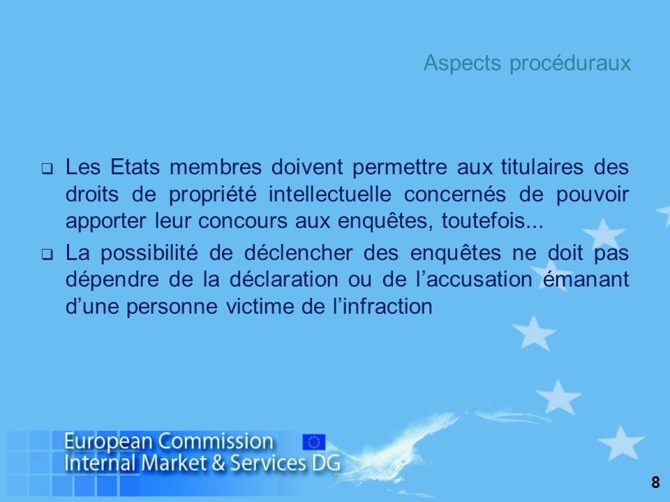 8 Aspects procéduraux Les Etats membres doivent permettre aux titulaires des droits de propriété intellectuelle concernés de pouvoir apporter leur concours aux enquêtes, toutefois...