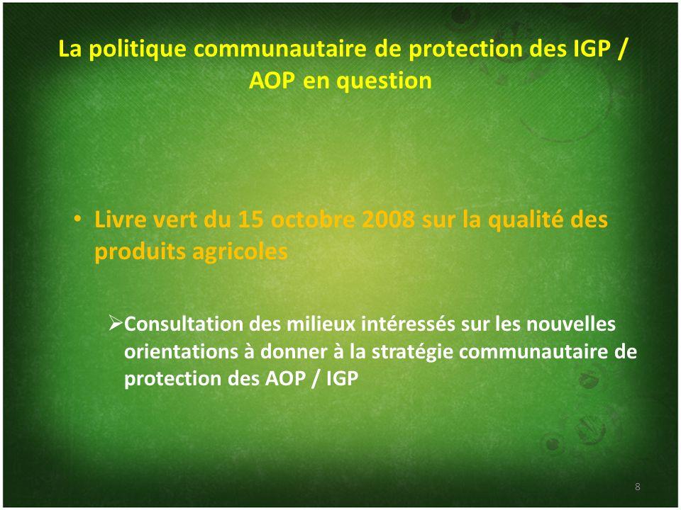 La politique communautaire de protection des IGP / AOP en question Livre vert du 15 octobre 2008 sur la qualité des produits agricoles Consultation de