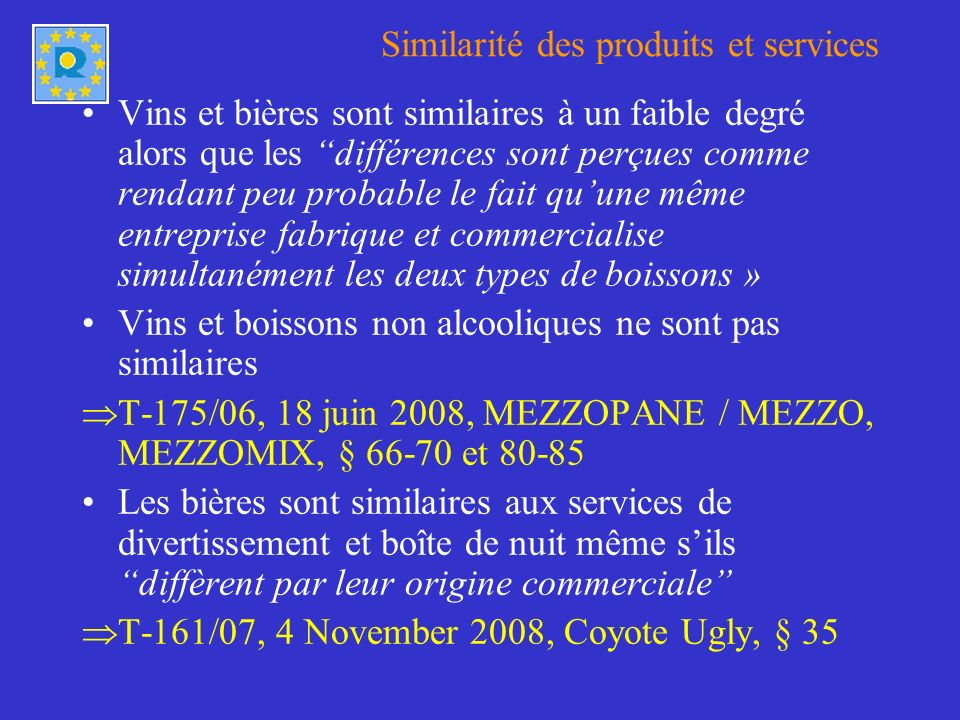 Similarité des produits et services Vins et bières sont similaires à un faible degré alors que les différences sont perçues comme rendant peu probable le fait quune même entreprise fabrique et commercialise simultanément les deux types de boissons » Vins et boissons non alcooliques ne sont pas similaires T-175/06, 18 juin 2008, MEZZOPANE / MEZZO, MEZZOMIX, § 66-70 et 80-85 Les bières sont similaires aux services de divertissement et boîte de nuit même sils diffèrent par leur origine commerciale T-161/07, 4 November 2008, Coyote Ugly, § 35