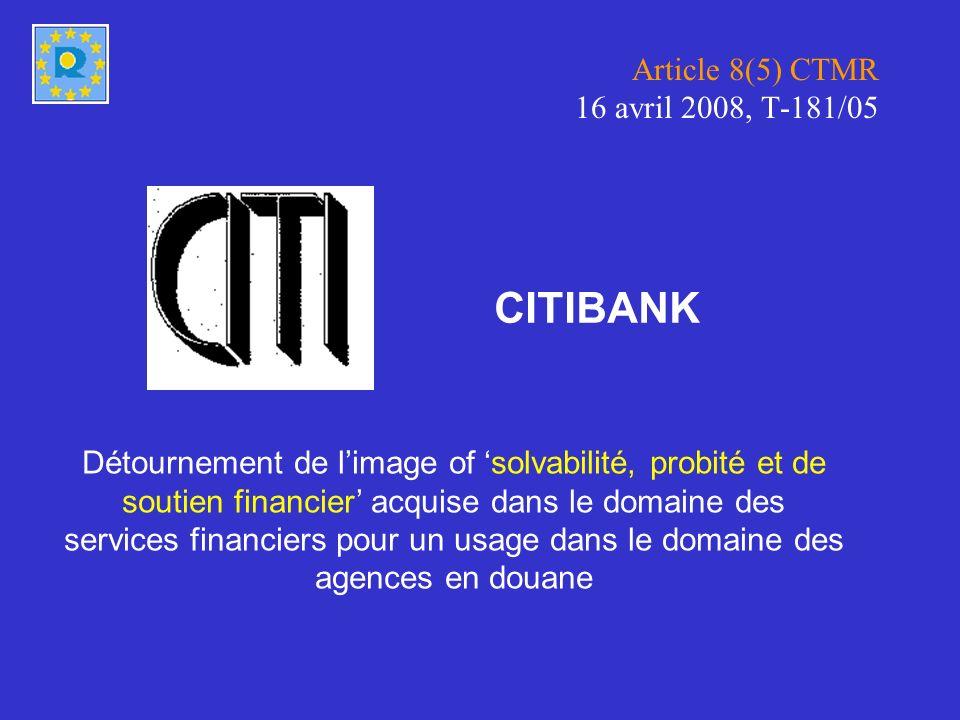 Article 8(5) CTMR 16 avril 2008, T-181/05 Détournement de limage of solvabilité, probité et de soutien financier acquise dans le domaine des services financiers pour un usage dans le domaine des agences en douane CITIBANK