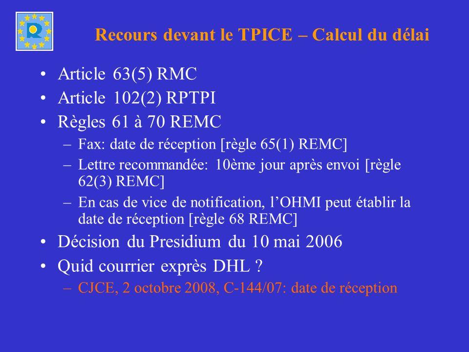 Recours devant le TPICE – Calcul du délai Article 63(5) RMC Article 102(2) RPTPI Règles 61 à 70 REMC –Fax: date de réception [règle 65(1) REMC] –Lettre recommandée: 10ème jour après envoi [règle 62(3) REMC] –En cas de vice de notification, lOHMI peut établir la date de réception [règle 68 REMC] Décision du Presidium du 10 mai 2006 Quid courrier exprès DHL .
