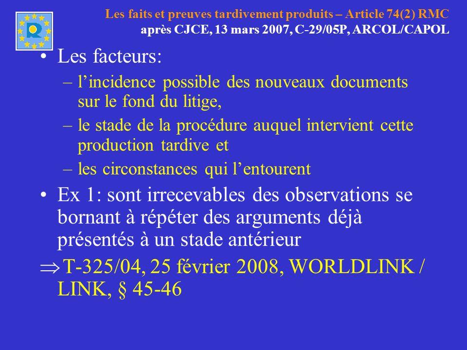 Les faits et preuves tardivement produits – Article 74(2) RMC après CJCE, 13 mars 2007, C-29/05P, ARCOL/CAPOL Les facteurs: –lincidence possible des nouveaux documents sur le fond du litige, –le stade de la procédure auquel intervient cette production tardive et –les circonstances qui lentourent Ex 1: sont irrecevables des observations se bornant à répéter des arguments déjà présentés à un stade antérieur T-325/04, 25 février 2008, WORLDLINK / LINK, § 45-46