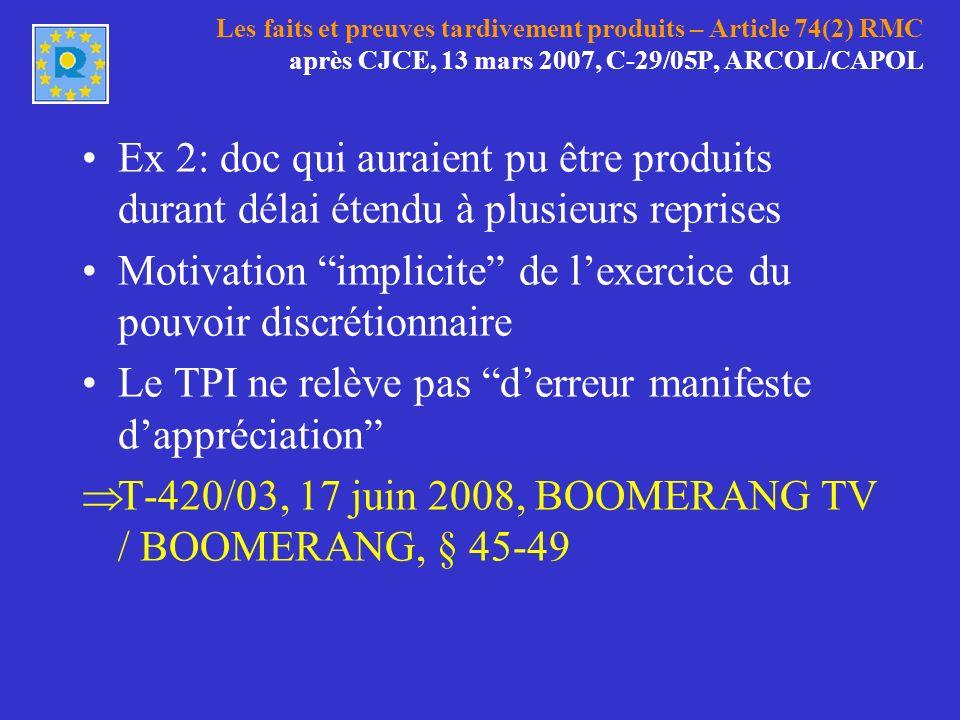 Les faits et preuves tardivement produits – Article 74(2) RMC après CJCE, 13 mars 2007, C-29/05P, ARCOL/CAPOL Ex 2: doc qui auraient pu être produits durant délai étendu à plusieurs reprises Motivation implicite de lexercice du pouvoir discrétionnaire Le TPI ne relève pas derreur manifeste dappréciation T-420/03, 17 juin 2008, BOOMERANG TV / BOOMERANG, § 45-49