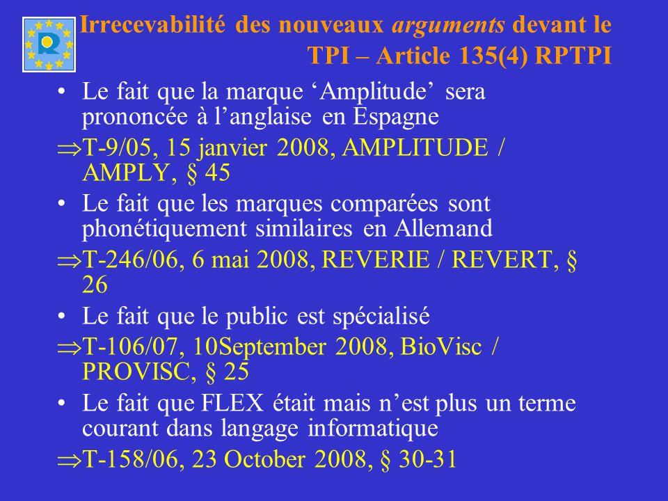 Irrecevabilité des nouveaux arguments devant le TPI – Article 135(4) RPTPI Le fait que la marque Amplitude sera prononcée à langlaise en Espagne T-9/05, 15 janvier 2008, AMPLITUDE / AMPLY, § 45 Le fait que les marques comparées sont phonétiquement similaires en Allemand T-246/06, 6 mai 2008, REVERIE / REVERT, § 26 Le fait que le public est spécialisé T-106/07, 10September 2008, BioVisc / PROVISC, § 25 Le fait que FLEX était mais nest plus un terme courant dans langage informatique T-158/06, 23 October 2008, § 30-31
