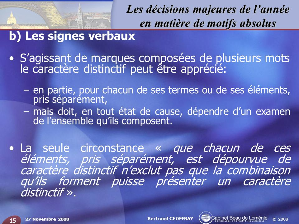 © 2008 Les décisions majeures de lannée en matière de motifs absolus 27 Novembre 2008 Bertrand GEOFFRAY 15 b) Les signes verbaux Sagissant de marques