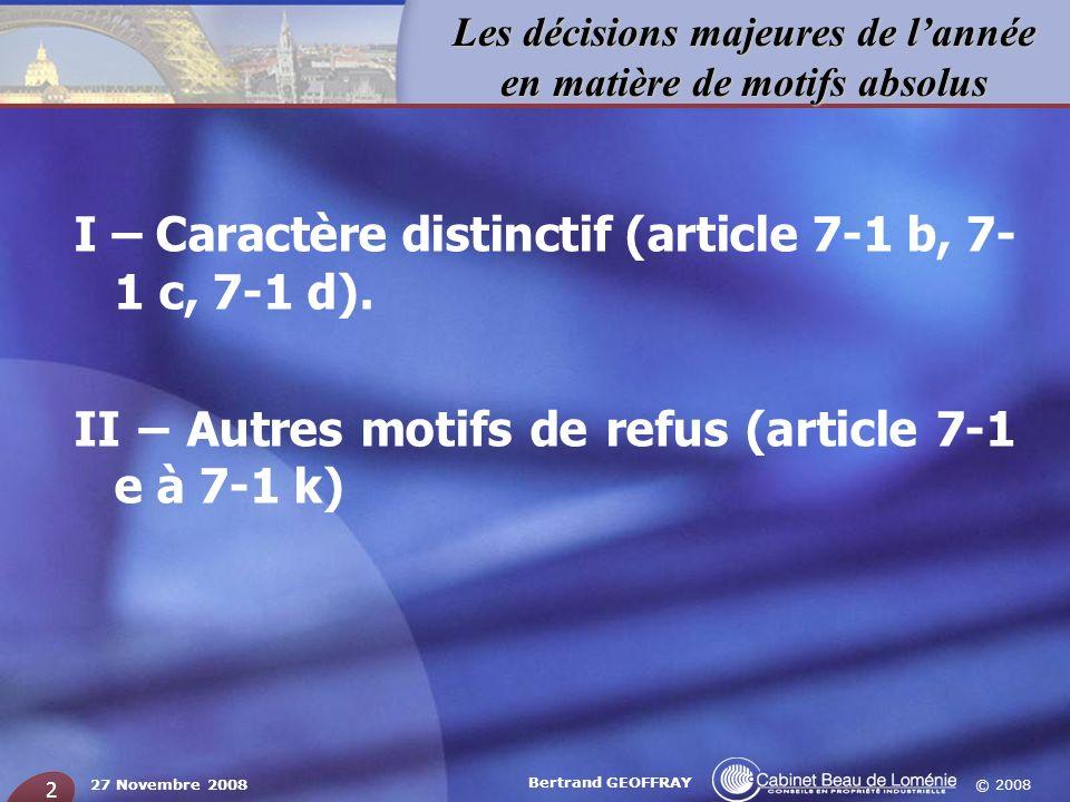 © 2008 Les décisions majeures de lannée en matière de motifs absolus 27 Novembre 2008 Bertrand GEOFFRAY 2 I – Caractère distinctif (article 7-1 b, 7-