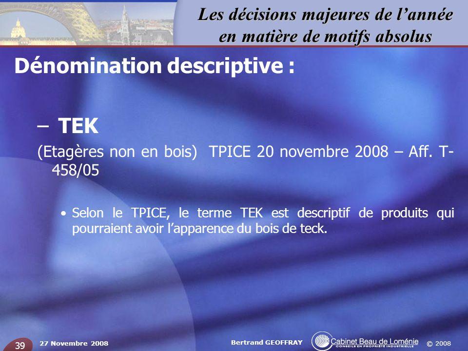 © 2008 Les décisions majeures de lannée en matière de motifs absolus 27 Novembre 2008 Bertrand GEOFFRAY 39 Dénomination descriptive : – TEK (Etagères