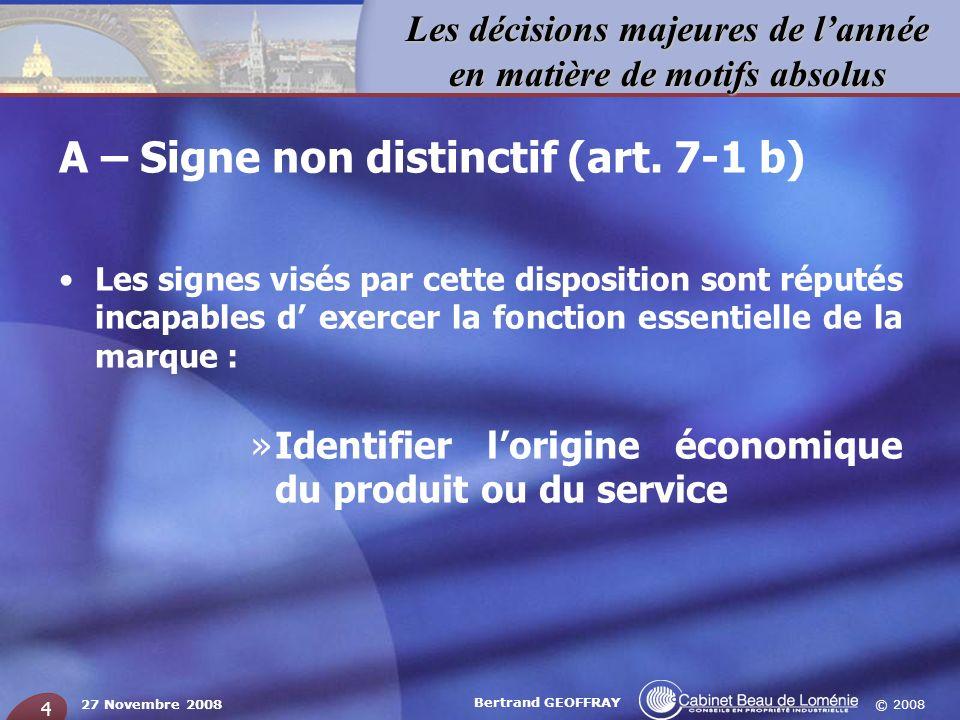 © 2008 Les décisions majeures de lannée en matière de motifs absolus 27 Novembre 2008 Bertrand GEOFFRAY 4 A – Signe non distinctif (art. 7-1 b) Les si