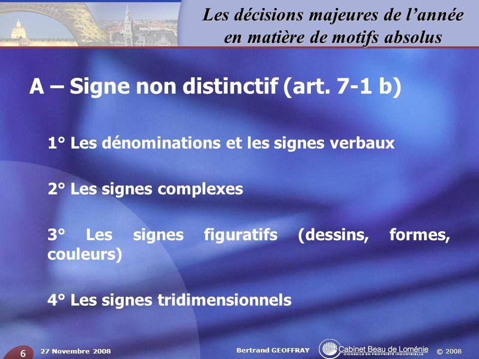 © 2008 Les décisions majeures de lannée en matière de motifs absolus 27 Novembre 2008 Bertrand GEOFFRAY 6 A – Signe non distinctif (art. 7-1 b) 1° Les