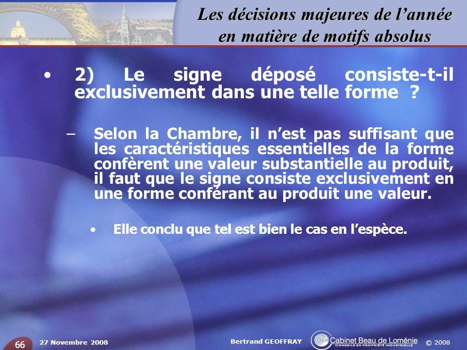 © 2008 Les décisions majeures de lannée en matière de motifs absolus 27 Novembre 2008 Bertrand GEOFFRAY 66 2) Le signe déposé consiste-t-il exclusivem