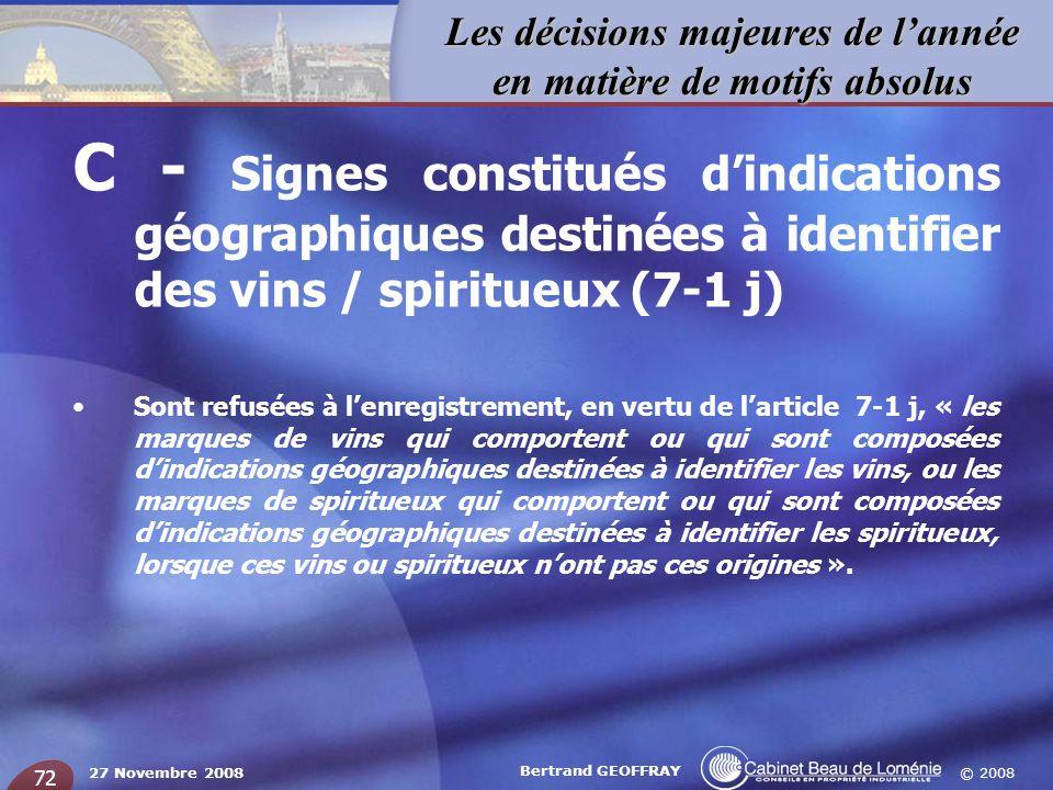 © 2008 Les décisions majeures de lannée en matière de motifs absolus 27 Novembre 2008 Bertrand GEOFFRAY 72 C - Signes constitués dindications géograph