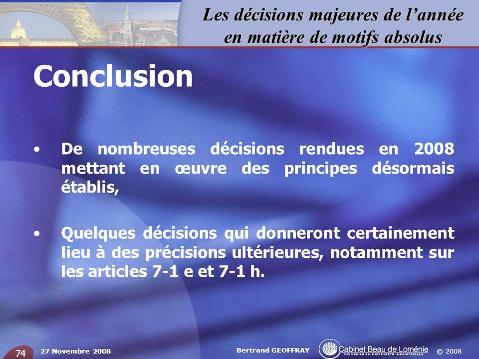© 2008 Les décisions majeures de lannée en matière de motifs absolus 27 Novembre 2008 Bertrand GEOFFRAY 74 Conclusion De nombreuses décisions rendues