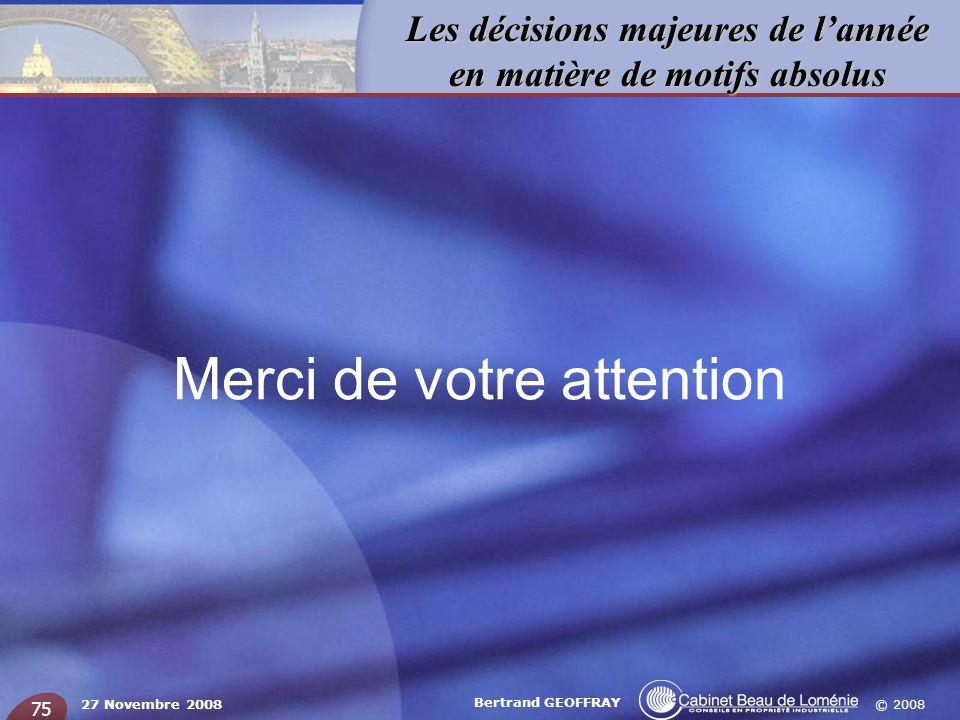 © 2008 Les décisions majeures de lannée en matière de motifs absolus 27 Novembre 2008 Bertrand GEOFFRAY 75 Merci de votre attention