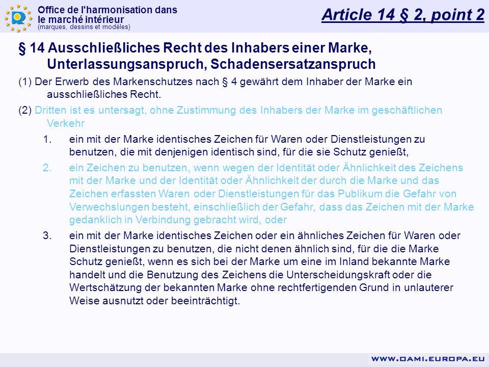 Office de l harmonisation dans le marché intérieur (marques, dessins et modèles) Article 14 § 2, point 2 § 14 Ausschließliches Recht des Inhabers einer Marke, Unterlassungsanspruch, Schadensersatzanspruch (1) Der Erwerb des Markenschutzes nach § 4 gewährt dem Inhaber der Marke ein ausschließliches Recht.