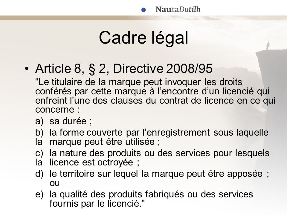 Cadre légal Article 8, § 2, Directive 2008/95 Le titulaire de la marque peut invoquer les droits conférés par cette marque à lencontre dun licencié qu