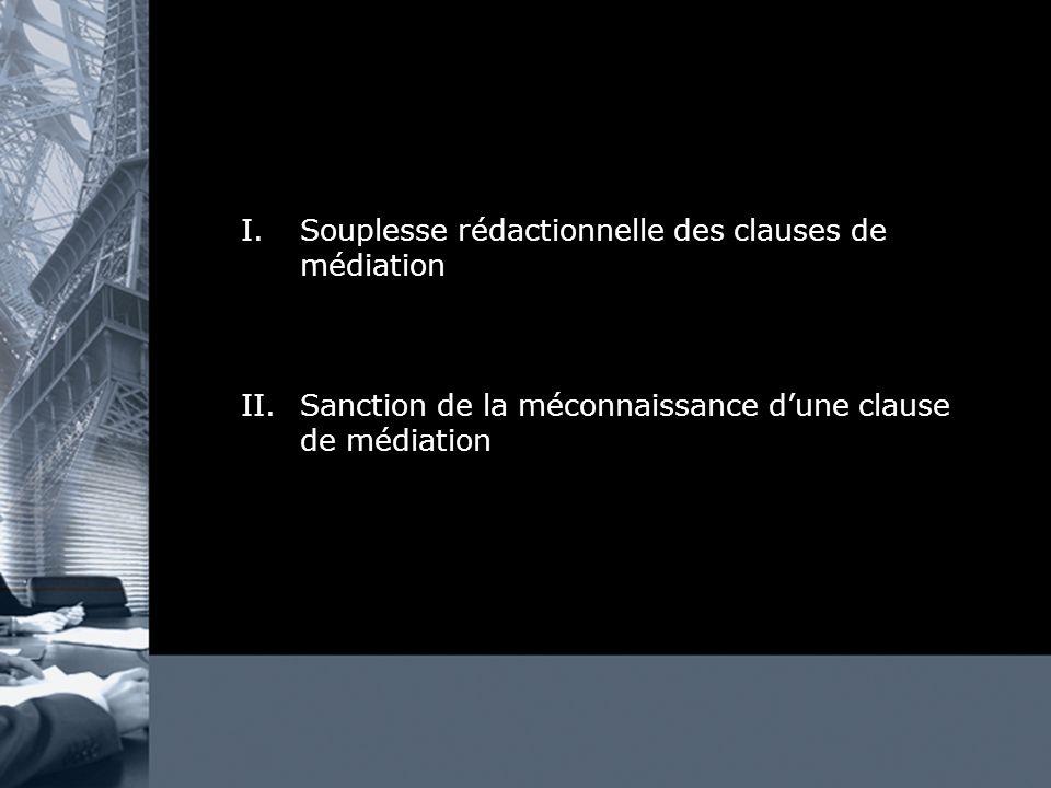 I.Souplesse rédactionnelle des clauses de médiation II.Sanction de la méconnaissance dune clause de médiation