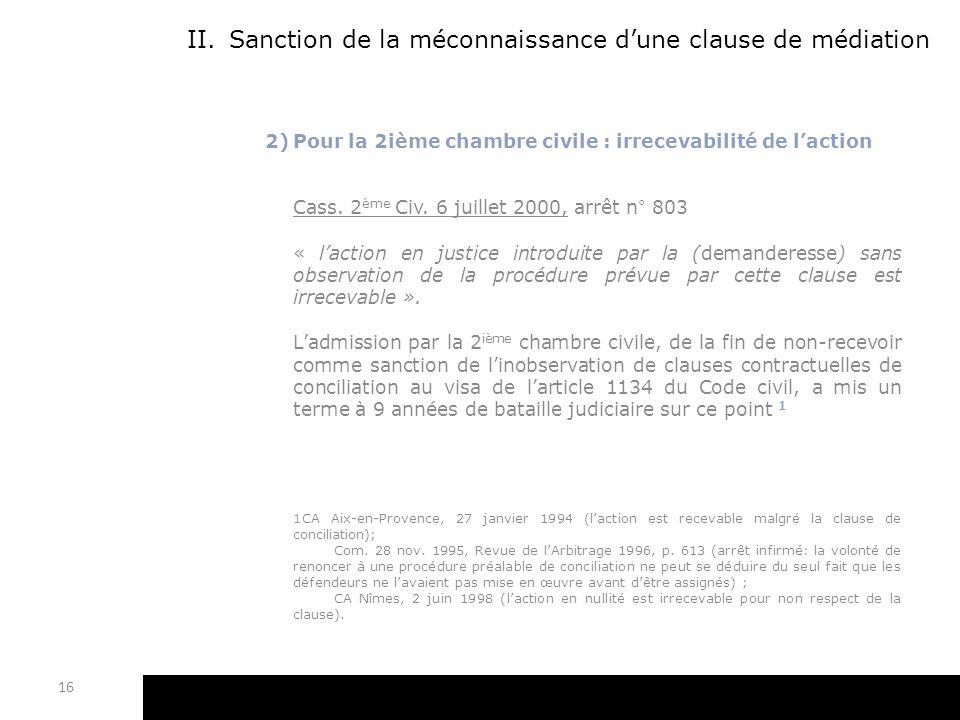 II.Sanction de la méconnaissance dune clause de médiation 2)Pour la 2ième chambre civile : irrecevabilité de laction Cass. 2 ème Civ. 6 juillet 2000,